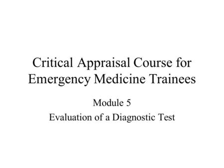 Critical Appraisal Course for Emergency Medicine Trainees Module 5 Evaluation of a Diagnostic Test.