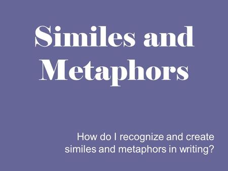 How do I recognize and create similes and metaphors in writing?