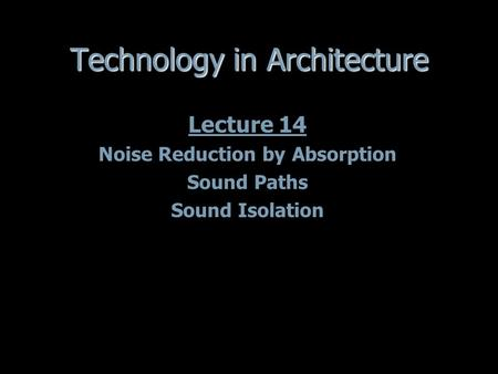 Technology in Architecture Lecture 14 Noise Reduction by Absorption Sound Paths Sound Isolation Lecture 14 Noise Reduction by Absorption Sound Paths Sound.