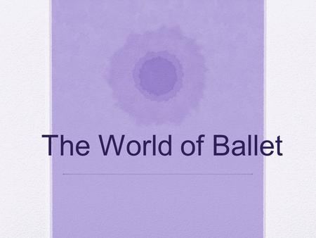 "The World of Ballet. Ballet's Beginnings The word ""ballet"" is French with a Latin background Origins in the Italian Renaissance courts during the 15 th."