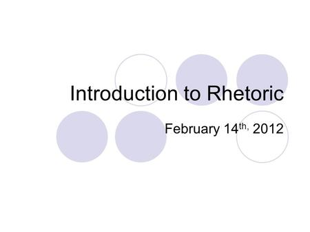 "Introduction to Rhetoric February 14 th, 2012. Defining ""Rhetoric"" What do you think it means? Have you heard this term? Consider these quotations: ""Obama's."