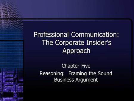 Professional Communication: The Corporate Insider's Approach Chapter Five Reasoning: Framing the Sound Business Argument.