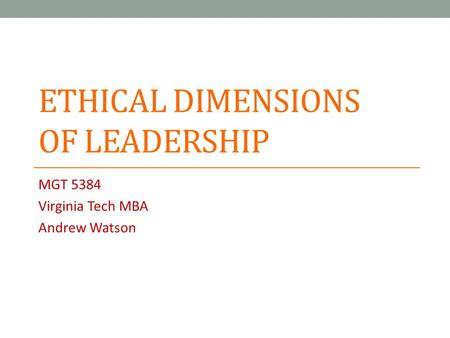 ETHICAL DIMENSIONS OF LEADERSHIP MGT 5384 Virginia Tech MBA Andrew Watson.