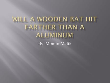 By: Momin Malik.  Purpose: This upcoming summer I am playing AAU baseball and I wanted to know if I should buy a wooden bat or aluminum.  Problem: I.