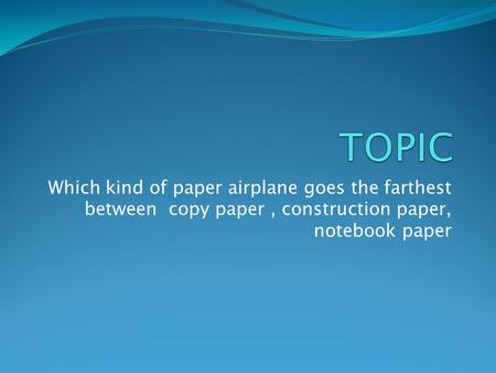 TOPIC Which kind of paper airplane goes the farthest between copy paper , construction paper, notebook paper.