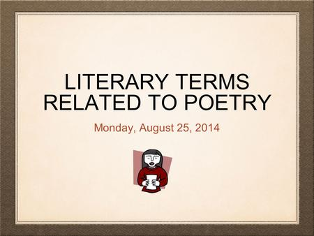 LITERARY TERMS RELATED TO POETRY Monday, August 25, 2014.
