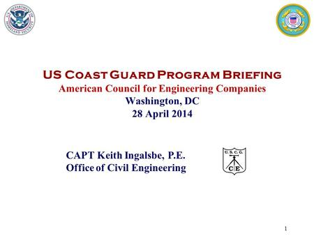 1 CAPT Keith Ingalsbe, P.E. Office of Civil Engineering US Coast Guard Program Briefing American Council for Engineering Companies Washington, DC 28 April.