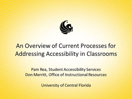 An Overview of Current Processes for Addressing Accessibility in Classrooms Pam Rea, Student Accessibility Services Don Merritt, Office of Instructional.