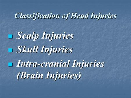 Classification of Head Injuries Scalp Injuries Scalp Injuries Skull Injuries Skull Injuries Intra-cranial Injuries (Brain Injuries) Intra-cranial Injuries.