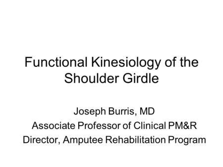 Functional Kinesiology of the Shoulder Girdle Joseph Burris, MD Associate Professor of Clinical PM&R Director, Amputee Rehabilitation Program.
