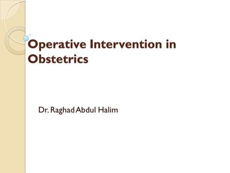 Operative Intervention in Obstetrics Operative Intervention in Obstetrics Halim Dr. Raghad Abdul.