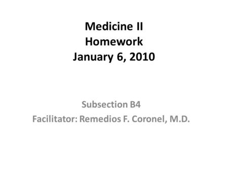 Medicine II Homework January 6, 2010 Subsection B4 Facilitator: Remedios F. Coronel, M.D.