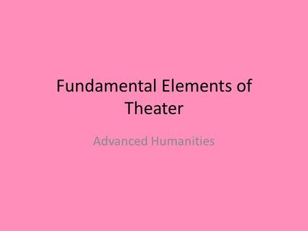 Fundamental Elements of Theater Advanced Humanities.