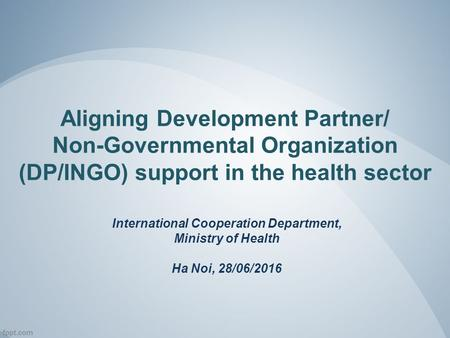 Aligning Development Partner/ Non-Governmental Organization (DP/INGO) support in the health sector International Cooperation Department, Ministry of Health.