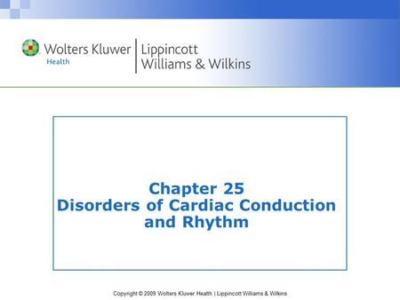 Copyright © 2009 Wolters Kluwer Health | Lippincott Williams & Wilkins Chapter 25 Disorders of Cardiac Conduction and Rhythm.
