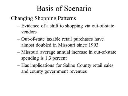 Basis of Scenario Changing Shopping Patterns –Evidence of a shift to shopping via out-of-state vendors –Out-of-state taxable retail purchases have almost.