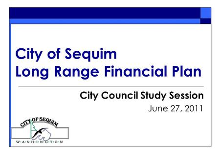 City of Sequim Long Range Financial Plan City Council Study Session June 27, 2011.