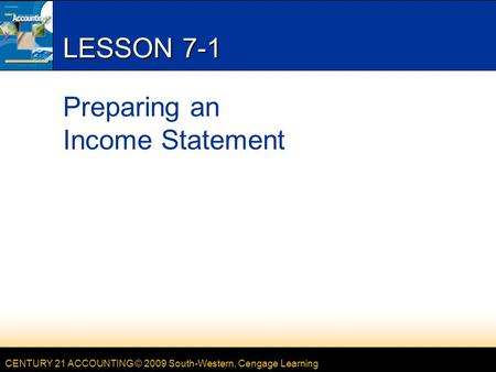 CENTURY 21 ACCOUNTING © 2009 South-Western, Cengage Learning LESSON 7-1 Preparing an Income Statement.