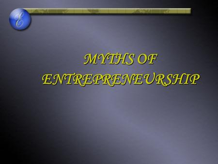 MYTHS OF ENTREPRENEURSHIP. PRESENTED BY: ANEELA SALEEM ROZINA YOUNUS.