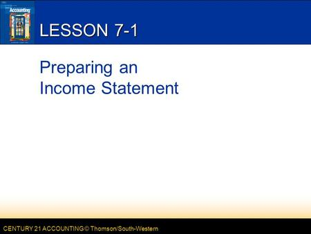 CENTURY 21 ACCOUNTING © Thomson/South-Western LESSON 7-1 Preparing an Income Statement.