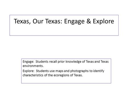 Texas, Our Texas: Engage & Explore Engage: Students recall prior knowledge of Texas and Texas environments. Explore: Students use maps and photographs.