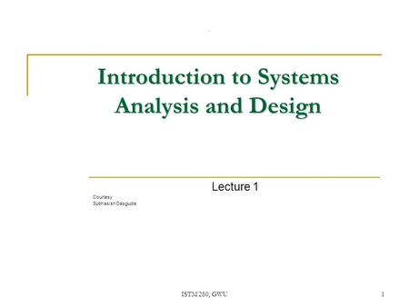 ISTM 280, GWU1 Introduction to Systems Analysis and Design Lecture 1 Courtesy Subhasish Dasgupta.