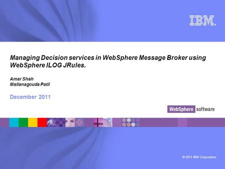 © 2011 IBM Corporation ® Managing Decision services in WebSphere Message Broker using WebSphere ILOG JRules. Amar Shah Mallanagouda Patil December 2011.