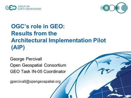OGC's role in GEO: Results from the Architectural Implementation Pilot (AIP) George Percivall Open Geospatial Consortium GEO Task IN-05 Coordinator