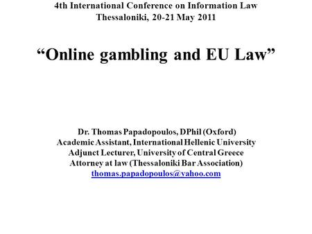 "4th International Conference on Information Law Thessaloniki, 20-21 May 2011 ""Online gambling and EU Law"" Dr. Thomas Papadopoulos, DPhil (Oxford) Academic."