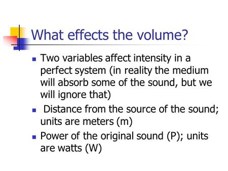 What effects the volume? Two variables affect intensity in a perfect system (in reality the medium will absorb some of the sound, but we will ignore that)