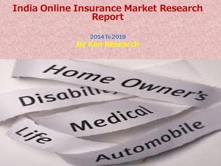 India Online Insurance Market Research Report 2014 To 2019 By Ken Research.