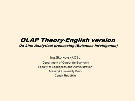 OLAP Theory-English version On-Line Analytical processing (Buisness Intelligence) Ing.Skorkovský,CSc Department of Corporate Economy Faculty of Economics.