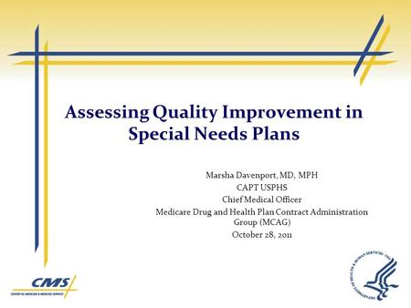Assessing Quality Improvement in Special Needs Plans Marsha Davenport, MD, MPH CAPT USPHS Chief Medical Officer Medicare Drug and Health Plan Contract.