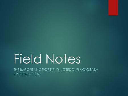 Field Notes THE IMPORTANCE OF FIELD NOTES DURING CRASH INVESTIGATIONS.