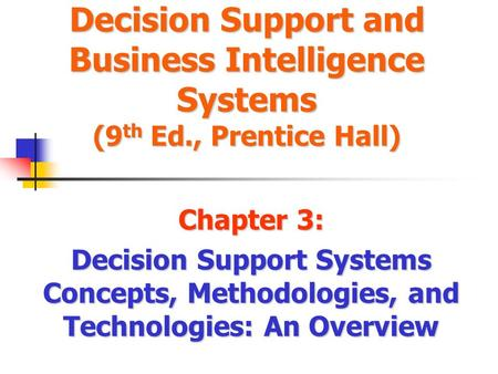 Decision Support and Business Intelligence Systems (9 th Ed., Prentice Hall) Chapter 3: Decision Support Systems Concepts, Methodologies, and Technologies: