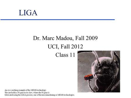 LIGA Dr. Marc Madou, Fall 2009 UCI, Fall 2012 Class 11 An eye catching example of the MEMS technology. The ant holds a Ni gear in its claw, where the Ni.
