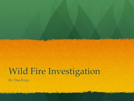 Wild Fire Investigation By: Dan Rupp. Claim The Pennsylvania Department of Forestry is investigating the weather conditions surrounding a wildfire. The.