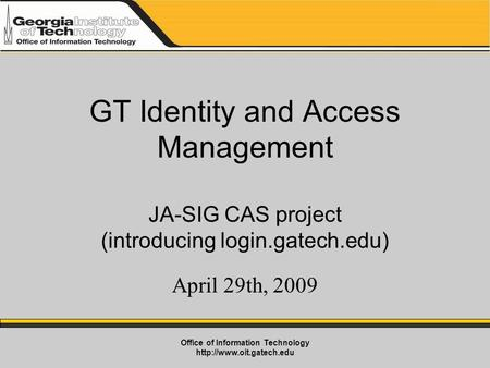 Office of Information Technology  GT Identity and Access Management JA-SIG CAS project (introducing login.gatech.edu) April 29th,