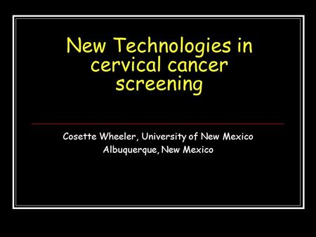 New Technologies in cervical cancer screening Cosette Wheeler, University of New Mexico Albuquerque, New Mexico.