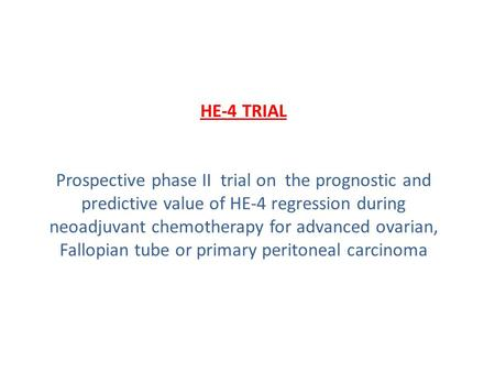 HE-4 TRIAL Prospective phase II trial on the prognostic and predictive value of HE-4 regression during neoadjuvant chemotherapy for advanced ovarian, Fallopian.