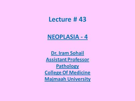 Lecture # 43 NEOPLASIA - 4 Dr. Iram Sohail Assistant Professor Pathology College Of Medicine Majmaah University.