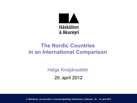 6. Ráðstefnan um rannsóknir á íslensku þjóðfélagi Háskólanum á Akureyri, 20. – 21. apríl 2012 The Nordic Countries in an International Comparison Helga.