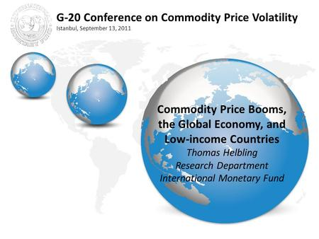 G-20 Conference on Commodity Price Volatility Istanbul, September 13, 2011 Commodity Price Booms, the Global Economy, and Low-income Countries Thomas Helbling.