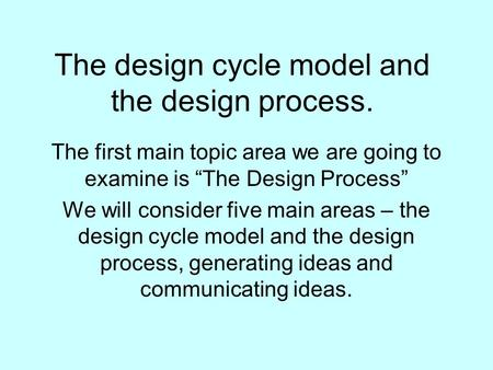 "The design cycle model and the design process. The first main topic area we are going to examine is ""The Design Process"" We will consider five main areas."