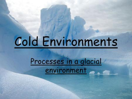 Cold Environments Processes in a glacial environment.