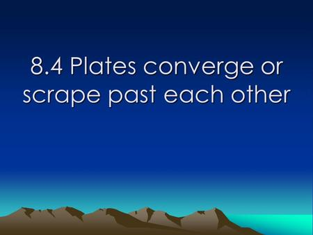 8.4 Plates converge or scrape past each other. Learning Goals Students will: -describe what happens when two continental plates converge. -identify what.