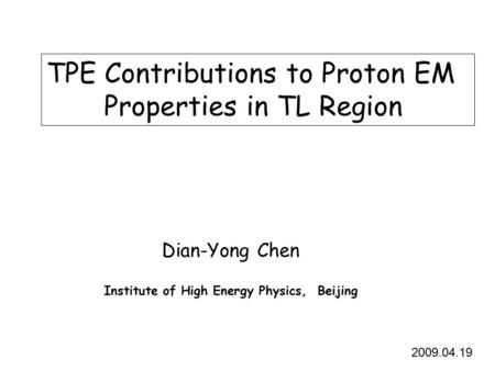 TPE Contributions to Proton EM Properties in TL Region Dian-Yong Chen Institute of High Energy Physics, Beijing 2009.04.19.