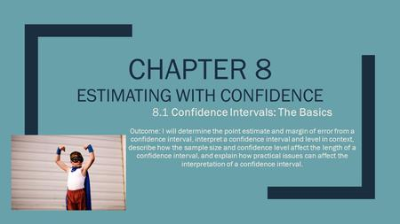 CHAPTER 8 ESTIMATING WITH CONFIDENCE 8.1 Confidence Intervals: The Basics Outcome: I will determine the point estimate and margin of error from a confidence.