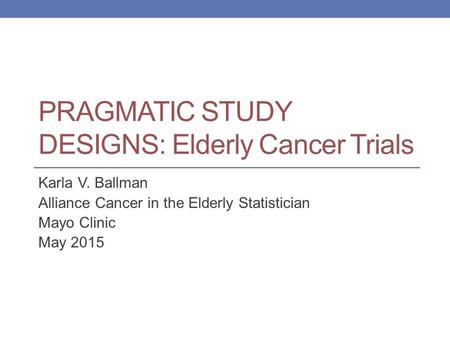 PRAGMATIC STUDY DESIGNS: Elderly Cancer Trials Karla V. Ballman Alliance Cancer in the Elderly Statistician Mayo Clinic May 2015.