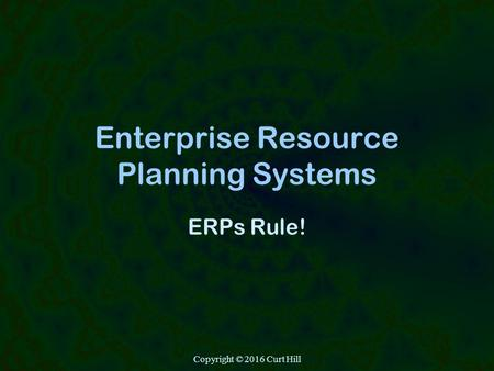 Copyright © 2016 Curt Hill Enterprise Resource Planning Systems ERPs Rule!